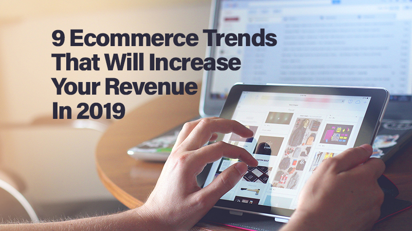 9 Ecommerce Trends That Will Increase Your Revenue In 2019