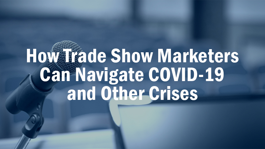 How Trade Show Marketers Can Navigate COVID-19 and Other Crises