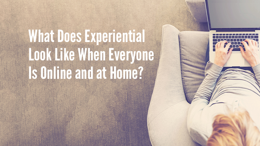 What Does Experiential Look Like When Everyone is Online and at Home?